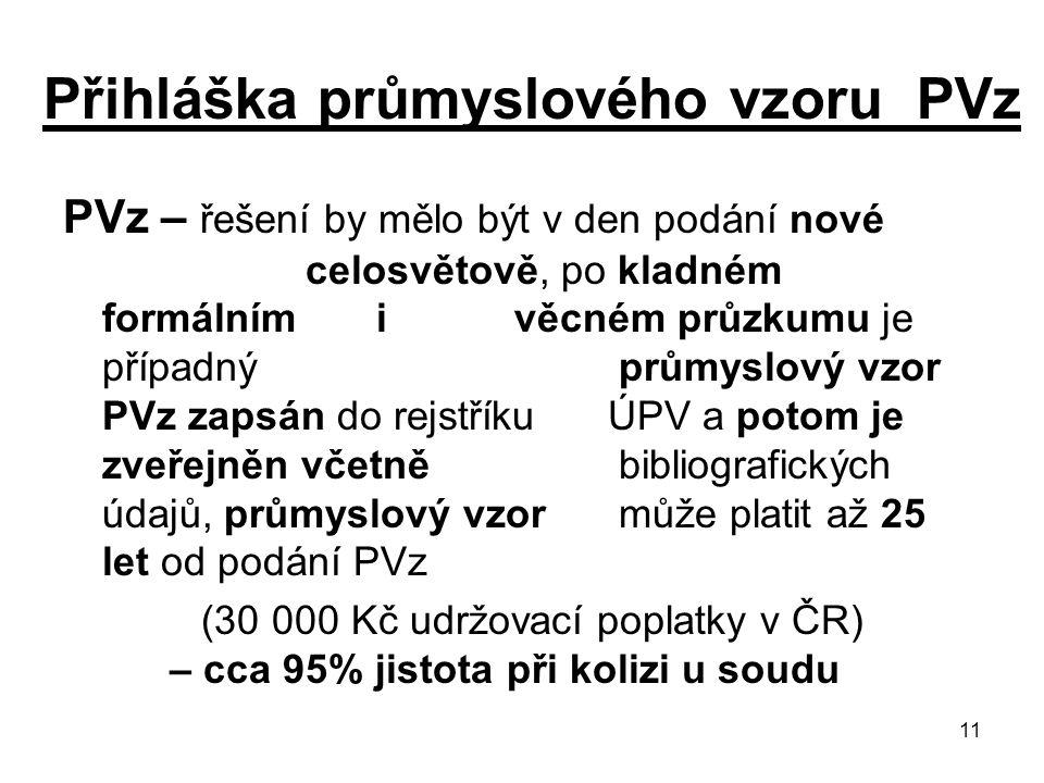 11 Přihláška průmyslového vzoru PVz PVz – řešení by mělo být v den podání nové celosvětově, po kladném formálním i věcném průzkumu je případný průmyslový vzor PVz zapsán do rejstříku ÚPV a potom je zveřejněn včetně bibliografických údajů, průmyslový vzor může platit až 25 let od podání PVz (30000 Kč udržovací poplatky v ČR) – cca 95% jistota při kolizi u soudu