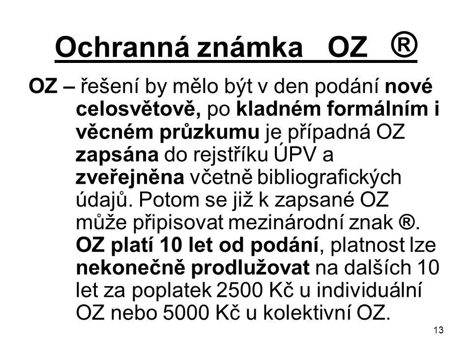 13 Ochranná známka OZ ® OZ – řešení by mělo být v den podání nové celosvětově, po kladném formálním i věcném průzkumu je případná OZ zapsána do rejstříku ÚPV a zveřejněna včetně bibliografických údajů.