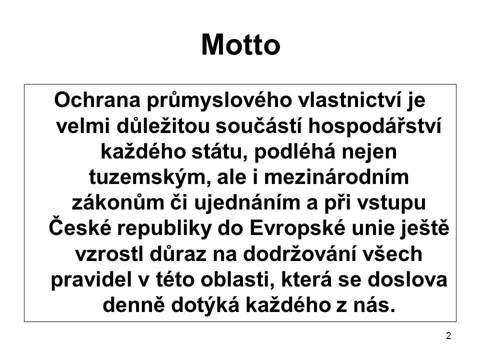 2 Motto Ochrana průmyslového vlastnictví je velmi důležitou součástí hospodářství každého státu, podléhá nejen tuzemským, ale i mezinárodním zákonům či ujednáním a při vstupu České republiky do Evropské unie ještě vzrostl důraz na dodržování všech pravidel v této oblasti, která se doslova denně dotýká každého z nás.