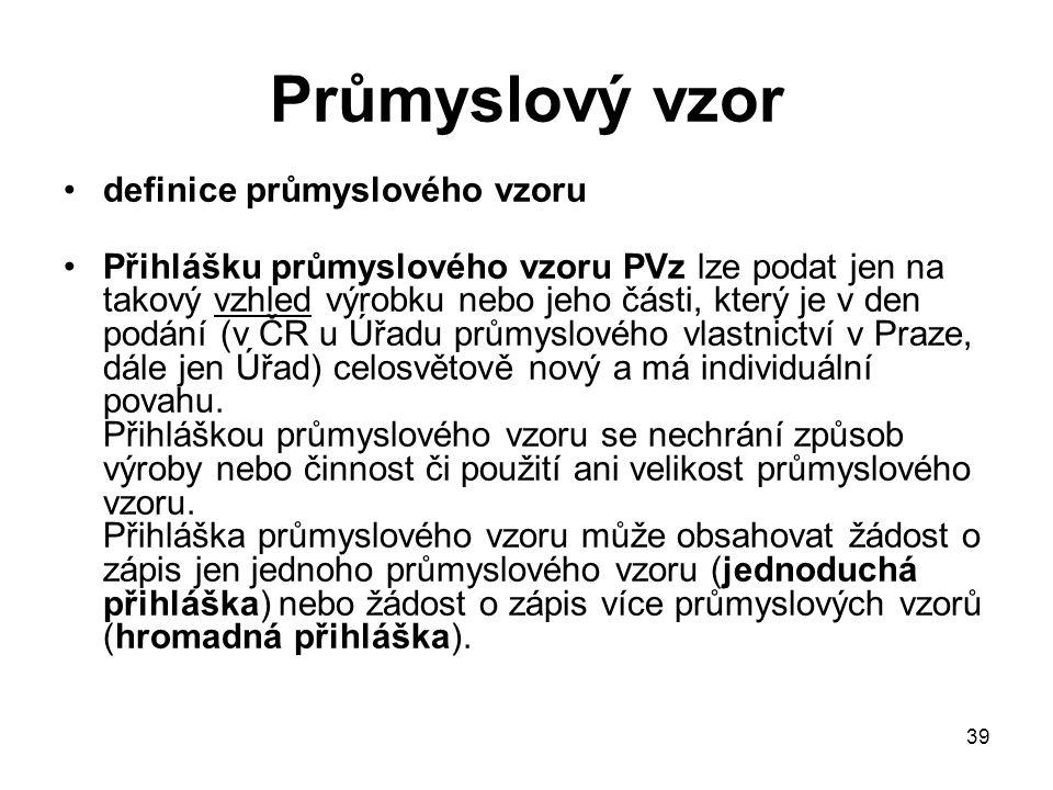 39 Průmyslový vzor definice průmyslového vzoru Přihlášku průmyslového vzoru PVz lze podat jen na takový vzhled výrobku nebo jeho části, který je v den podání (v ČR u Úřadu průmyslového vlastnictví v Praze, dále jen Úřad) celosvětově nový a má individuální povahu.