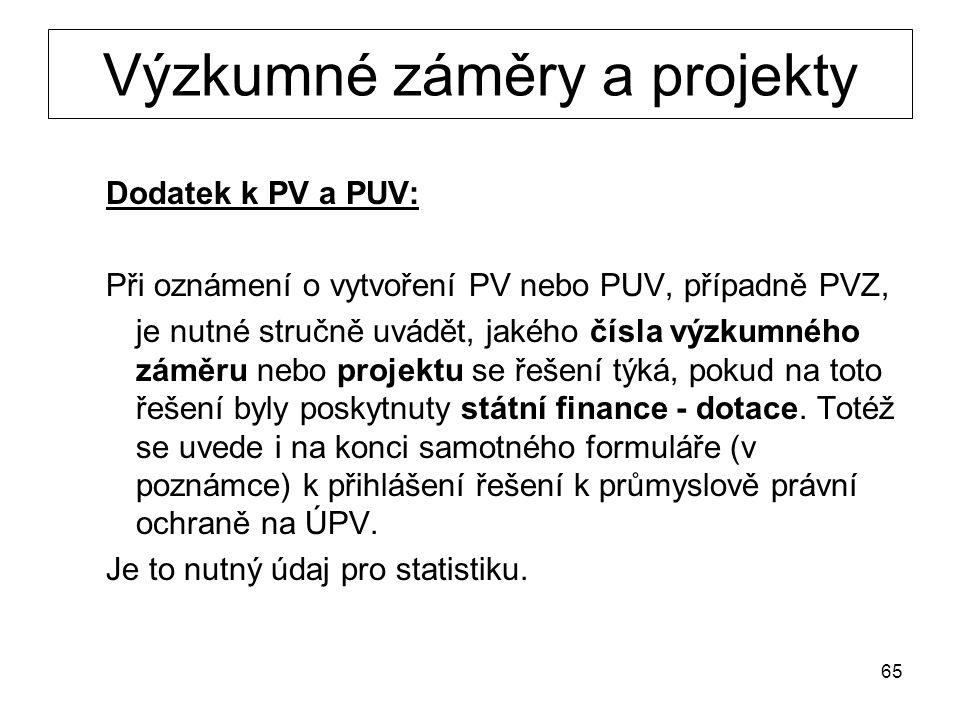 65 Výzkumné záměry a projekty Dodatek k PV a PUV: Při oznámení o vytvoření PV nebo PUV, případně PVZ, je nutné stručně uvádět, jakého čísla výzkumného záměru nebo projektu se řešení týká, pokud na toto řešení byly poskytnuty státní finance - dotace.