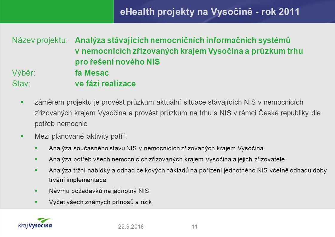 eHealth projekty na Vysočině - rok 2011 1122.9.2016 Název projektu: Analýza stávajících nemocničních informačních systémů v nemocnicích zřizovaných krajem Vysočina a průzkum trhu pro řešení nového NIS Výběr:fa Mesac Stav:ve fázi realizace  záměrem projektu je provést průzkum aktuální situace stávajících NIS v nemocnicích zřizovaných krajem Vysočina a provést průzkum na trhu s NIS v rámci České republiky dle potřeb nemocnic  Mezi plánované aktivity patří:  Analýza současného stavu NIS v nemocnicích zřizovaných krajem Vysočina  Analýza potřeb všech nemocnicích zřizovaných krajem Vysočina a jejich zřizovatele  Analýza tržní nabídky a odhad celkových nákladů na pořízení jednotného NIS včetně odhadu doby trvání implementace  Návrhu požadavků na jednotný NIS  Výčet všech známých přínosů a rizik