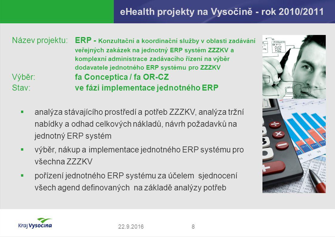 eHealth projekty na Vysočině - rok 2010/2011 822.9.2016 Název projektu: ERP - Konzultační a koordinační služby v oblasti zadávání veřejných zakázek na jednotný ERP systém ZZZKV a komplexní administrace zadávacího řízení na výběr dodavatele jednotného ERP systému pro ZZZKV Výběr:fa Conceptica / fa OR-CZ Stav:ve fázi implementace jednotného ERP  analýza stávajícího prostředí a potřeb ZZZKV, analýza tržní nabídky a odhad celkových nákladů, návrh požadavků na jednotný ERP systém  výběr, nákup a implementace jednotného ERP systému pro všechna ZZZKV  pořízení jednotného ERP systému za účelem sjednocení všech agend definovaných na základě analýzy potřeb