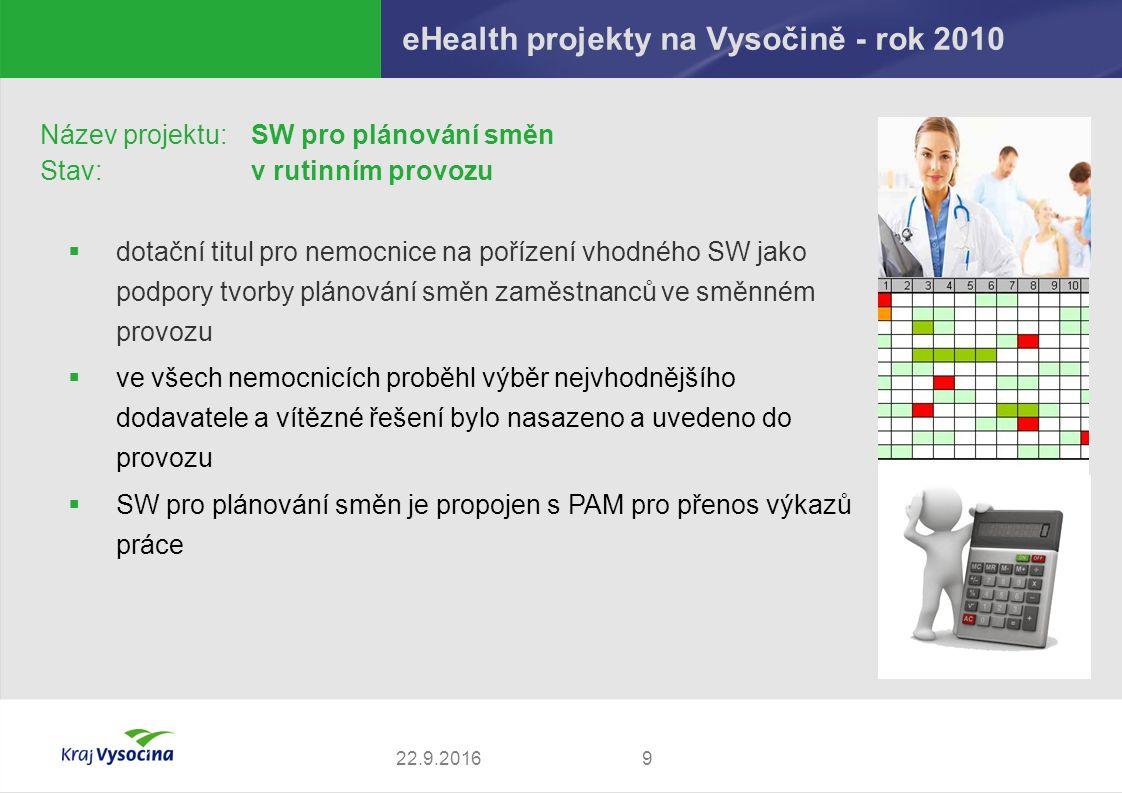 eHealth projekty na Vysočině - rok 2010 922.9.2016 Název projektu: SW pro plánování směn Stav:v rutinním provozu  dotační titul pro nemocnice na pořízení vhodného SW jako podpory tvorby plánování směn zaměstnanců ve směnném provozu  ve všech nemocnicích proběhl výběr nejvhodnějšího dodavatele a vítězné řešení bylo nasazeno a uvedeno do provozu  SW pro plánování směn je propojen s PAM pro přenos výkazů práce