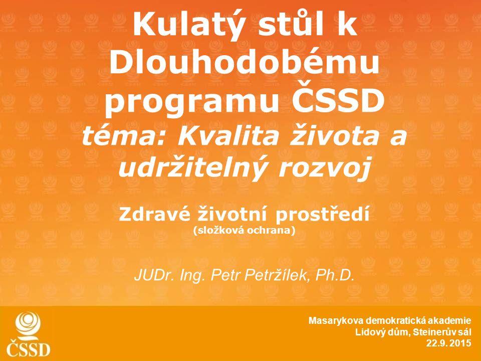Kulatý stůl k Dlouhodobému programu ČSSD téma: Kvalita života a udržitelný rozvoj Zdravé životní prostředí (složková ochrana) JUDr.