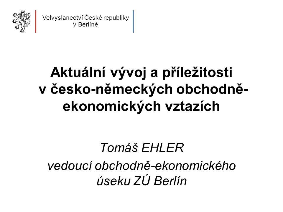 Aktuální vývoj a příležitosti v česko-německých obchodně- ekonomických vztazích Tomáš EHLER vedoucí obchodně-ekonomického úseku ZÚ Berlín Velvyslanectví České republiky v Berlíně