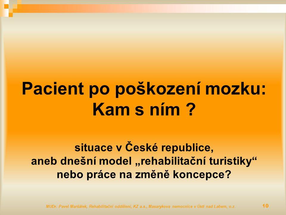 """Pacient po poškození mozku: Kam s ním ? situace v České republice, aneb dnešní model """"rehabilitační turistiky"""" nebo práce na změně koncepce? MUDr. Pav"""