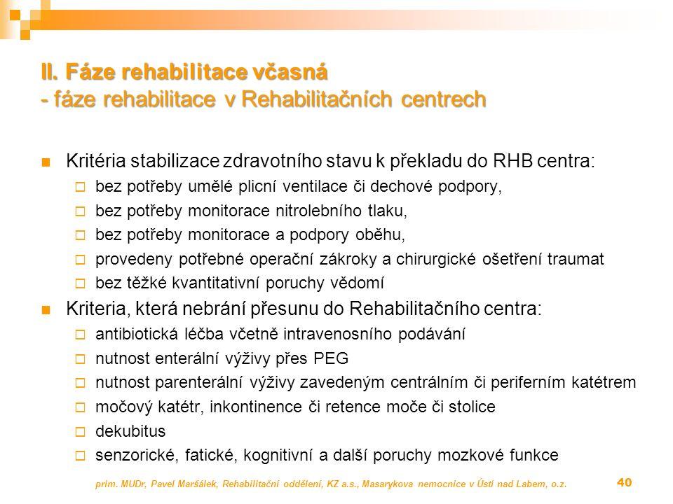 Kritéria stabilizace zdravotního stavu k překladu do RHB centra:  bez potřeby umělé plicní ventilace či dechové podpory,  bez potřeby monitorace nitrolebního tlaku,  bez potřeby monitorace a podpory oběhu,  provedeny potřebné operační zákroky a chirurgické ošetření traumat  bez těžké kvantitativní poruchy vědomí Kriteria, která nebrání přesunu do Rehabilitačního centra:  antibiotická léčba včetně intravenosního podávání  nutnost enterální výživy přes PEG  nutnost parenterální výživy zavedeným centrálním či periferním katétrem  močový katétr, inkontinence či retence moče či stolice  dekubitus  senzorické, fatické, kognitivní a další poruchy mozkové funkce prim.