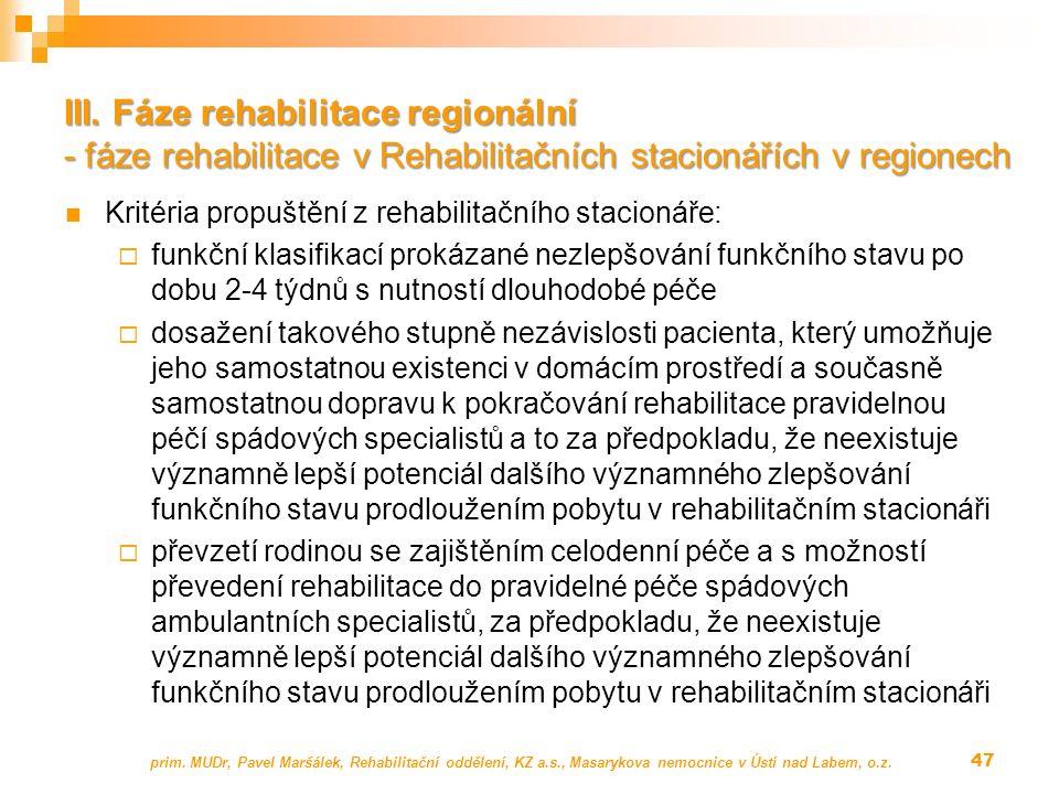 Kritéria propuštění z rehabilitačního stacionáře:  funkční klasifikací prokázané nezlepšování funkčního stavu po dobu 2-4 týdnů s nutností dlouhodobé péče  dosažení takového stupně nezávislosti pacienta, který umožňuje jeho samostatnou existenci v domácím prostředí a současně samostatnou dopravu k pokračování rehabilitace pravidelnou péčí spádových specialistů a to za předpokladu, že neexistuje významně lepší potenciál dalšího významného zlepšování funkčního stavu prodloužením pobytu v rehabilitačním stacionáři  převzetí rodinou se zajištěním celodenní péče a s možností převedení rehabilitace do pravidelné péče spádových ambulantních specialistů, za předpokladu, že neexistuje významně lepší potenciál dalšího významného zlepšování funkčního stavu prodloužením pobytu v rehabilitačním stacionáři prim.