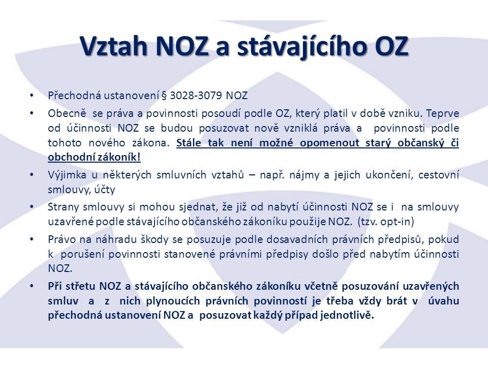 Vztah NOZ a stávajícího OZ Přechodná ustanovení § 3028-3079 NOZ Obecně se práva a povinnosti posoudí podle OZ, který platil v době vzniku.