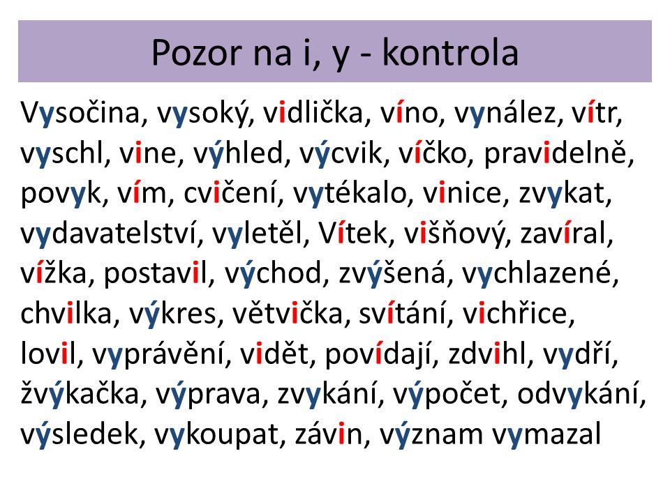 Vysočina, vysoký, vidlička, víno, vynález, vítr, vyschl, vine, výhled, výcvik, víčko, pravidelně, povyk, vím, cvičení, vytékalo, vinice, zvykat, vydavatelství, vyletěl, Vítek, višňový, zavíral, vížka, postavil, východ, zvýšená, vychlazené, chvilka, výkres, větvička, svítání, vichřice, lovil, vyprávění, vidět, povídají, zdvihl, vydří, žvýkačka, výprava, zvykání, výpočet, odvykání, výsledek, vykoupat, závin, význam vymazal Pozor na i, y - kontrola