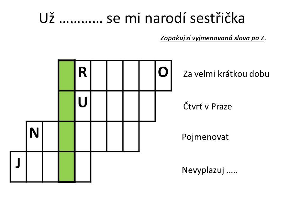 Už ………… se mi narodí sestřička RO U N J Za velmi krátkou dobu Čtvrť v Praze Pojmenovat Nevyplazuj …..