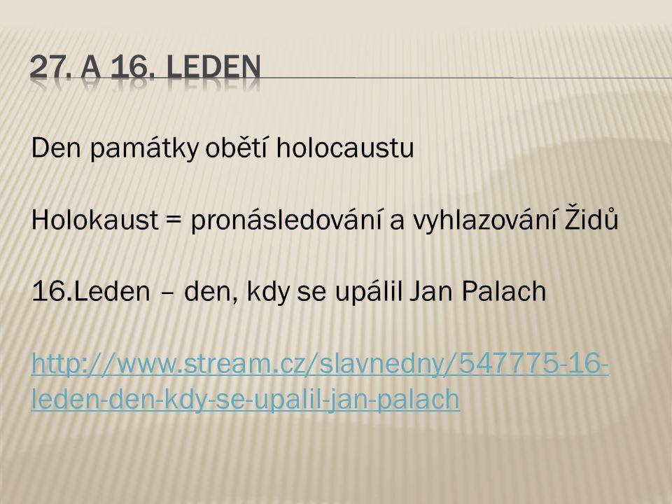 Den památky obětí holocaustu Holokaust = pronásledování a vyhlazování Židů 16.Leden – den, kdy se upálil Jan Palach http://www.stream.cz/slavnedny/547775-16- leden-den-kdy-se-upalil-jan-palach