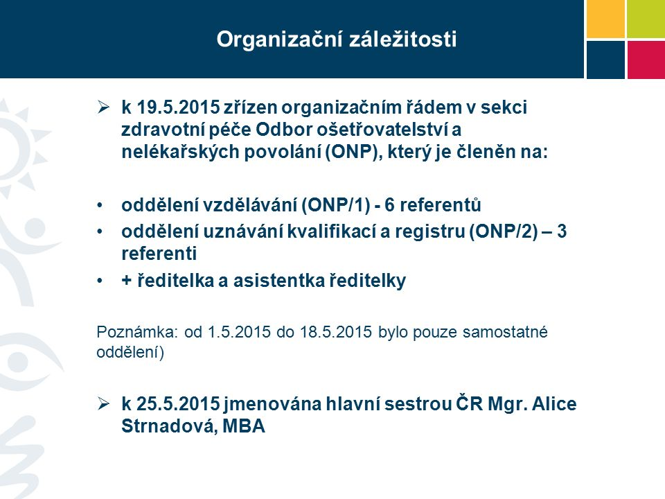 Organizační záležitosti  k 19.5.2015 zřízen organizačním řádem v sekci zdravotní péče Odbor ošetřovatelství a nelékařských povolání (ONP), který je členěn na: oddělení vzdělávání (ONP/1) - 6 referentů oddělení uznávání kvalifikací a registru (ONP/2) – 3 referenti + ředitelka a asistentka ředitelky Poznámka: od 1.5.2015 do 18.5.2015 bylo pouze samostatné oddělení)  k 25.5.2015 jmenována hlavní sestrou ČR Mgr.