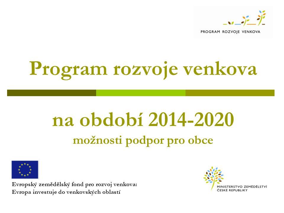 Program rozvoje venkova na období 2014-2020 možnosti podpor pro obce Evropský zemědělský fond pro rozvoj venkova: Evropa investuje do venkovských oblastí