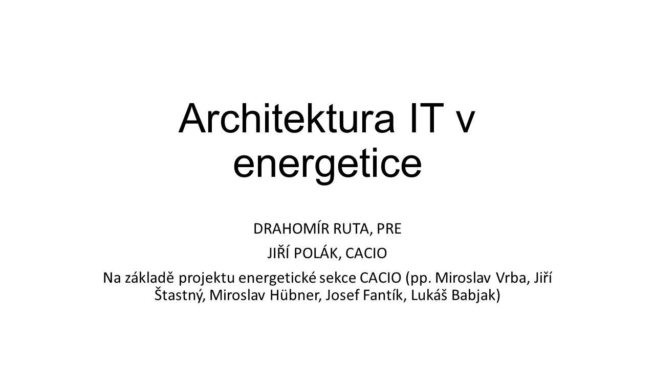 Architektura IT v energetice DRAHOMÍR RUTA, PRE JIŘÍ POLÁK, CACIO Na základě projektu energetické sekce CACIO (pp.