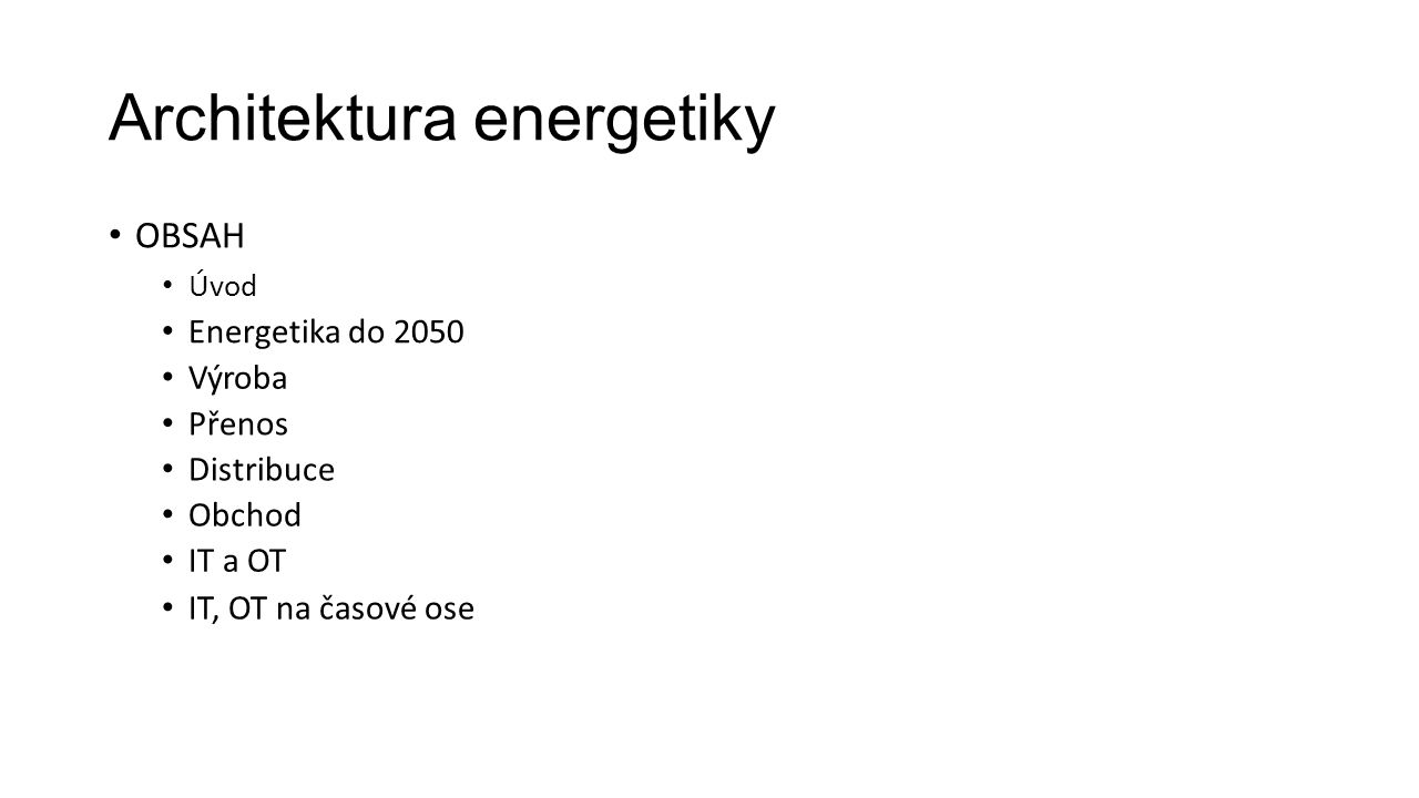 Architektura energetiky OBSAH Úvod Energetika do 2050 Výroba Přenos Distribuce Obchod IT a OT IT, OT na časové ose