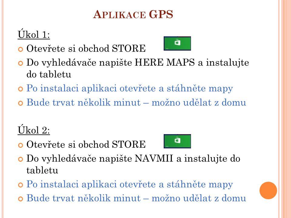 A PLIKACE GPS Úkol 1: Otevřete si obchod STORE Do vyhledávače napište HERE MAPS a instalujte do tabletu Po instalaci aplikaci otevřete a stáhněte mapy Bude trvat několik minut – možno udělat z domu Úkol 2: Otevřete si obchod STORE Do vyhledávače napište NAVMII a instalujte do tabletu Po instalaci aplikaci otevřete a stáhněte mapy Bude trvat několik minut – možno udělat z domu