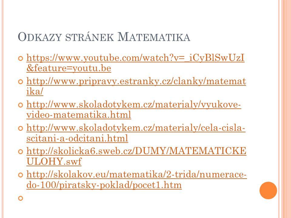 O DKAZY STRÁNEK M ATEMATIKA https://www.youtube.com/watch v=_iCyBlSwUzI &feature=youtu.be http://www.pripravy.estranky.cz/clanky/matemat ika/ http://www.skoladotykem.cz/materialy/vyukove- video-matematika.html http://www.skoladotykem.cz/materialy/cela-cisla- scitani-a-odcitani.html http://skolicka6.sweb.cz/DUMY/MATEMATICKE ULOHY.swf http://skolakov.eu/matematika/2-trida/numerace- do-100/piratsky-poklad/pocet1.htm