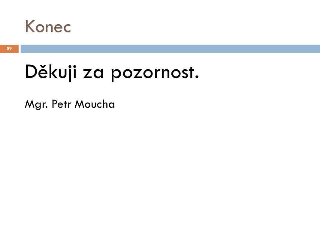 Konec Děkuji za pozornost. Mgr. Petr Moucha 89