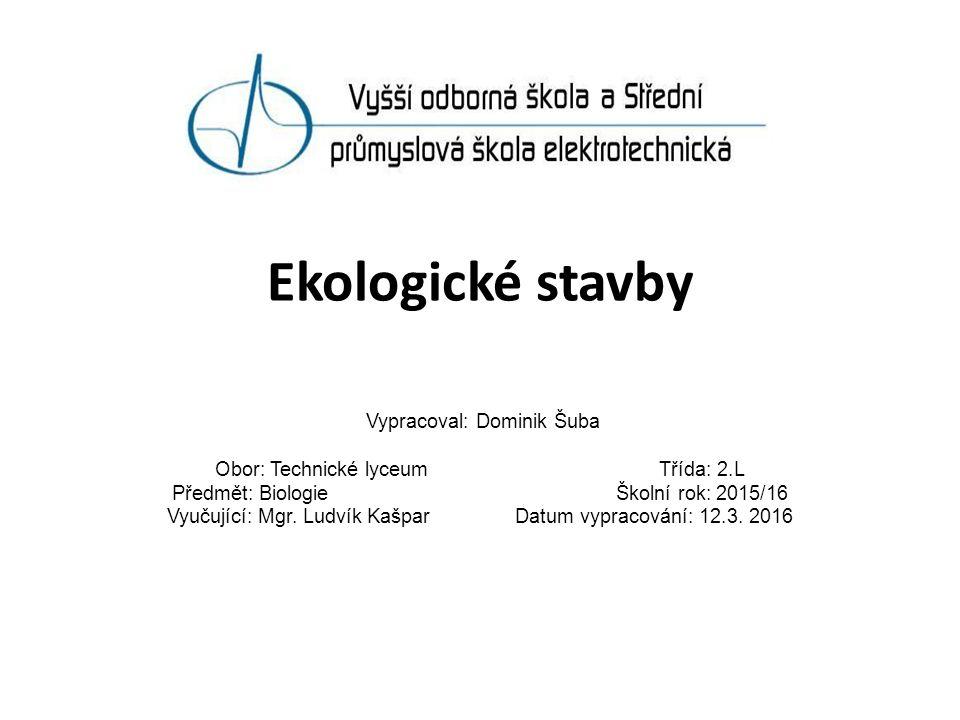 Ekologické stavby Vypracoval: Dominik Šuba Obor: Technické lyceum Třída: 2.L Předmět: Biologie Školní rok: 2015/16 Vyučující: Mgr.