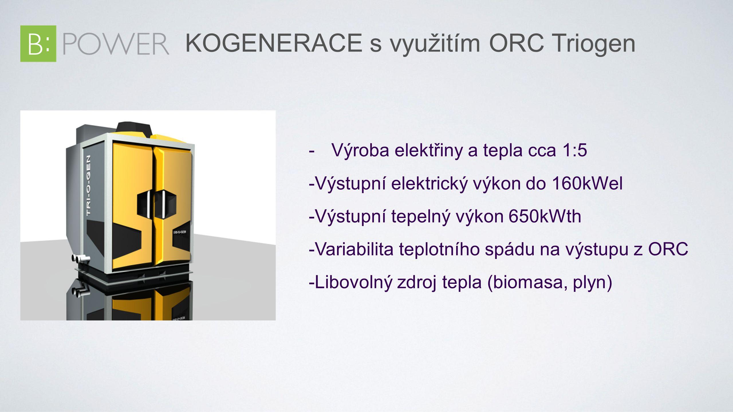 KOGENERACE s využitím ORC Triogen - Výroba elektřiny a tepla cca 1:5 -Výstupní elektrický výkon do 160kWel -Výstupní tepelný výkon 650kWth -Variabilita teplotního spádu na výstupu z ORC -Libovolný zdroj tepla (biomasa, plyn)