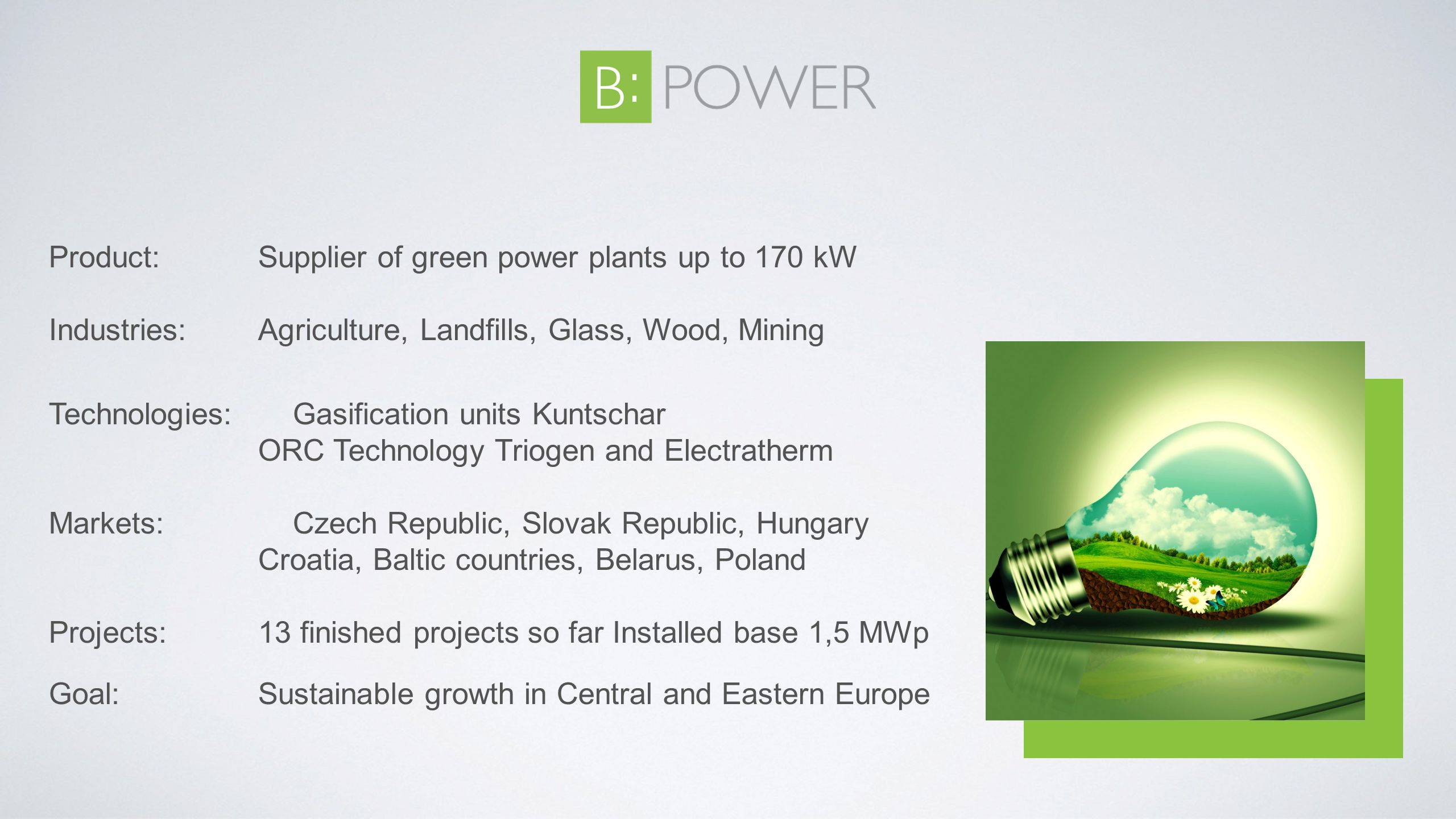 Product: Supplier of green power plants up to 170 kW Industries: Agriculture, Landfills, Glass, Wood, Mining Technologies:Gasification units Kuntschar ORC Technology Triogen and Electratherm Markets: Czech Republic, Slovak Republic, Hungary Croatia, Baltic countries, Belarus, Poland Projects: 13 finished projects so far Installed base 1,5 MWp Goal: Sustainable growth in Central and Eastern Europe
