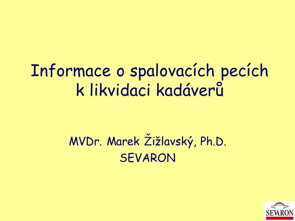 Informace o spalovacích pecích k likvidaci kadáverů MVDr. Marek Žižlavský, Ph.D. SEVARON