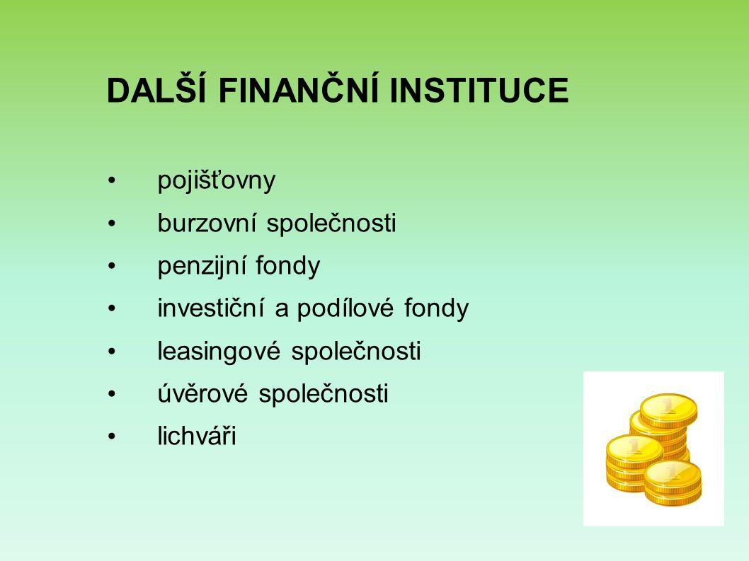 DALŠÍ FINANČNÍ INSTITUCE pojišťovny burzovní společnosti penzijní fondy investiční a podílové fondy leasingové společnosti úvěrové společnosti lichváři