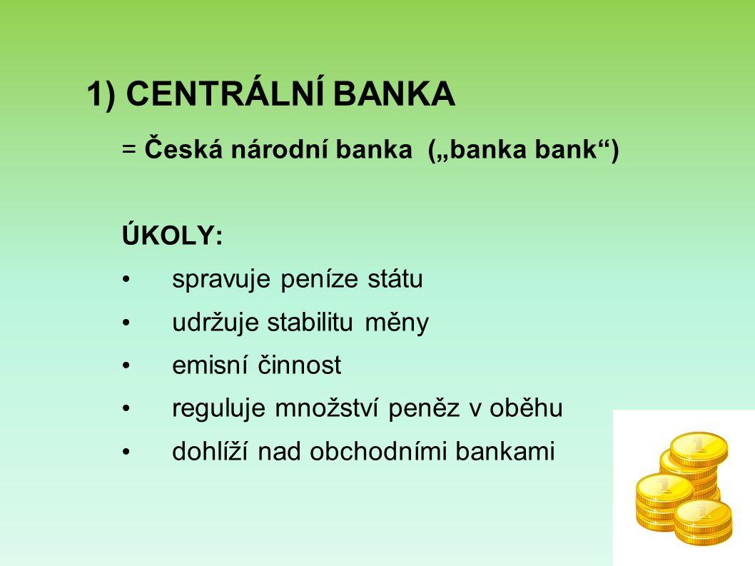 """1) CENTRÁLNÍ BANKA = Česká národní banka (""""banka bank ) ÚKOLY: spravuje peníze státu udržuje stabilitu měny emisní činnost reguluje množství peněz v oběhu dohlíží nad obchodními bankami"""