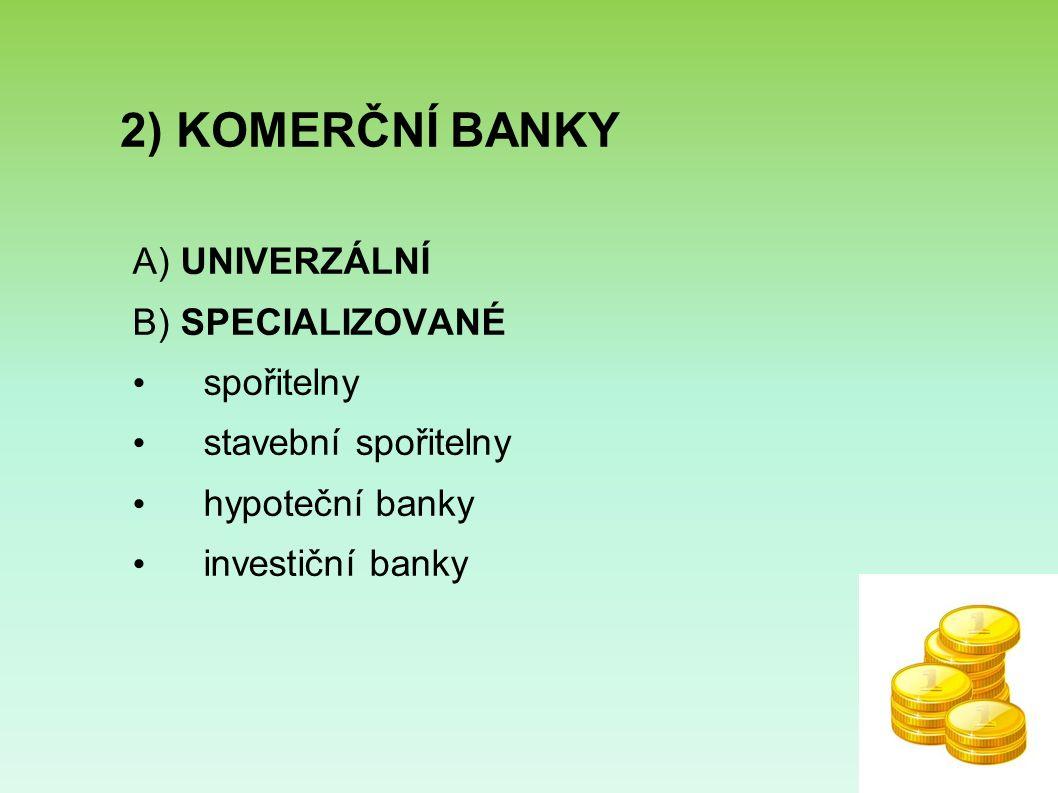 2) KOMERČNÍ BANKY A) UNIVERZÁLNÍ B) SPECIALIZOVANÉ spořitelny stavební spořitelny hypoteční banky investiční banky