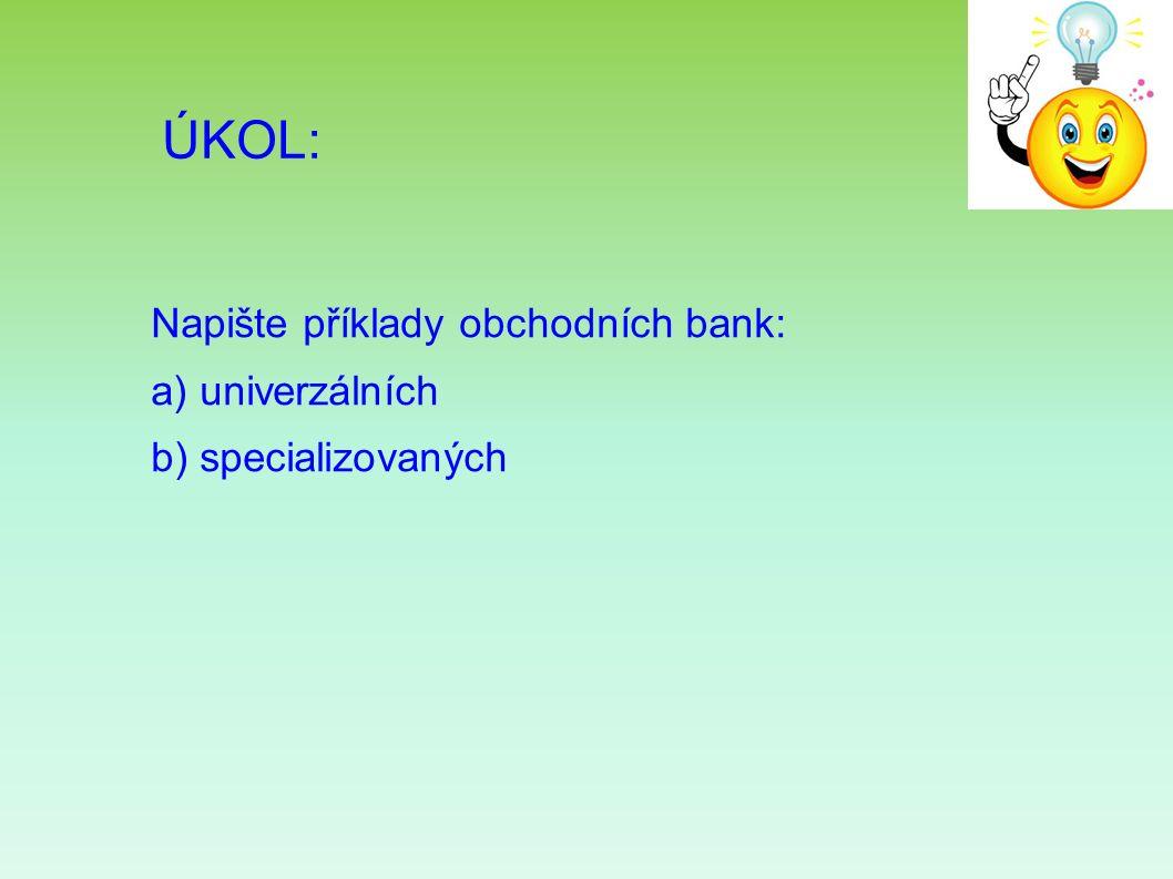 ÚKOL: Napište příklady obchodních bank: a) univerzálních b) specializovaných