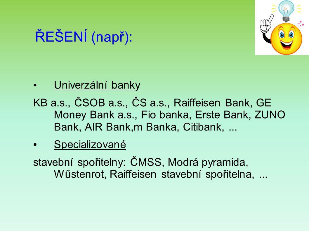 ŘEŠENÍ (např): Univerzální banky KB a.s., ČSOB a.s., ČS a.s., Raiffeisen Bank, GE Money Bank a.s., Fio banka, Erste Bank, ZUNO Bank, AIR Bank,m Banka, Citibank,...
