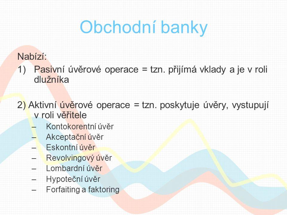 Obchodní banky Nabízí: 1)Pasivní úvěrové operace = tzn. přijímá vklady a je v roli dlužníka 2) Aktivní úvěrové operace = tzn. poskytuje úvěry, vystupu