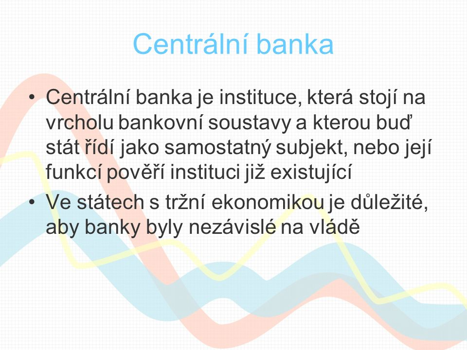 Centrální banka Centrální banka je instituce, která stojí na vrcholu bankovní soustavy a kterou buď stát řídí jako samostatný subjekt, nebo její funkcí pověří instituci již existující Ve státech s tržní ekonomikou je důležité, aby banky byly nezávislé na vládě