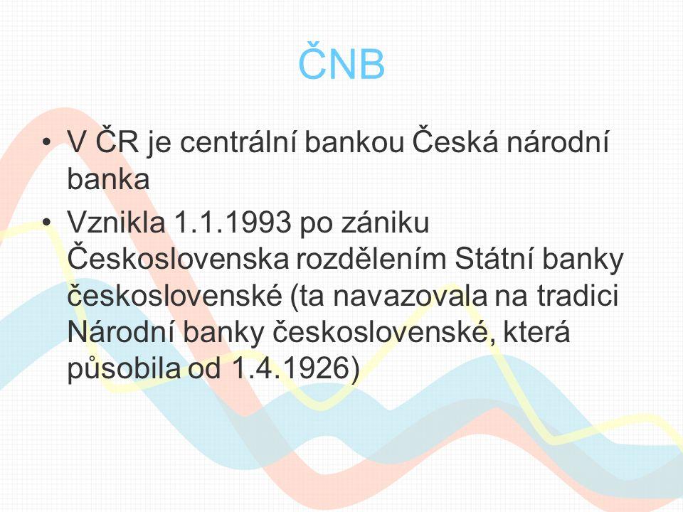 ČNB V ČR je centrální bankou Česká národní banka Vznikla 1.1.1993 po zániku Československa rozdělením Státní banky československé (ta navazovala na tradici Národní banky československé, která působila od 1.4.1926)