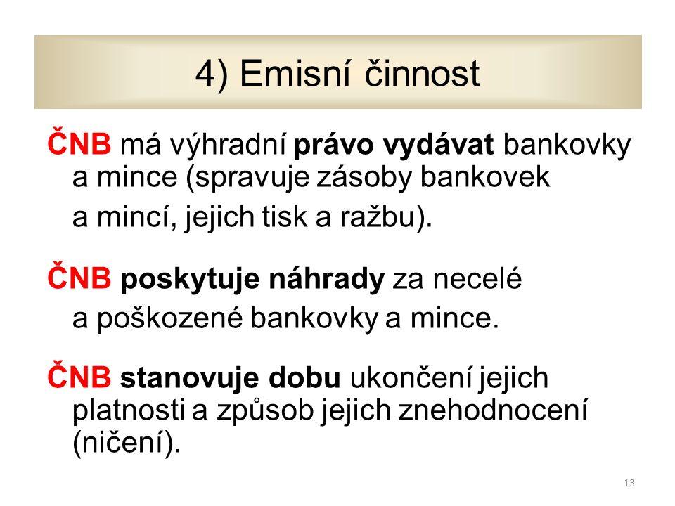 4) Emisní činnost ČNB má výhradní právo vydávat bankovky a mince (spravuje zásoby bankovek a mincí, jejich tisk a ražbu).