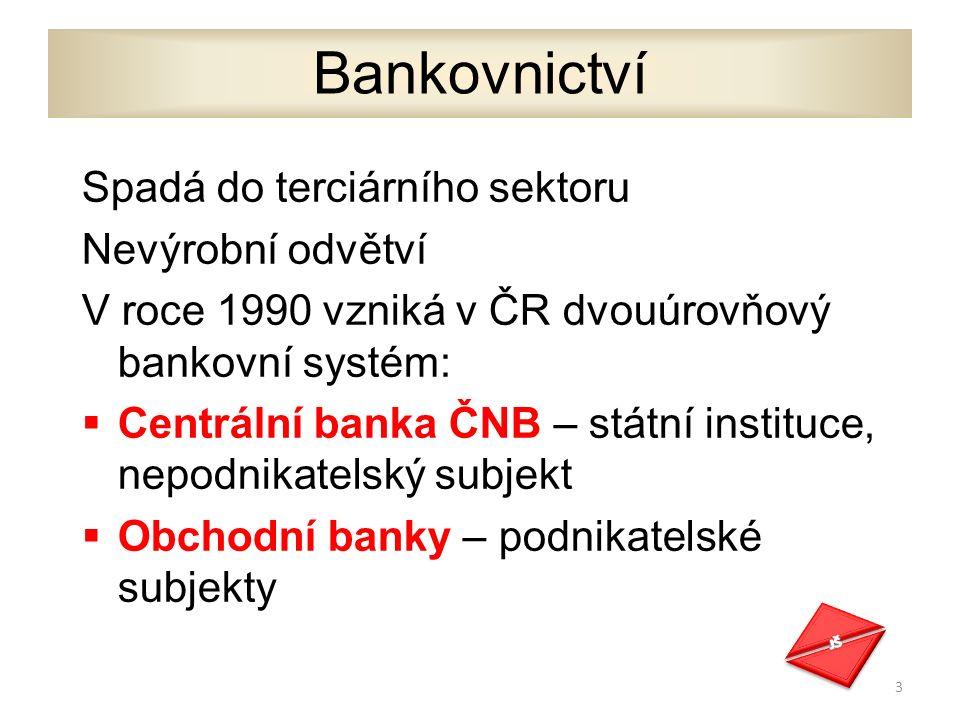 Bankovnictví Spadá do terciárního sektoru Nevýrobní odvětví V roce 1990 vzniká v ČR dvouúrovňový bankovní systém:  Centrální banka ČNB – státní instituce, nepodnikatelský subjekt  Obchodní banky – podnikatelské subjekty 3