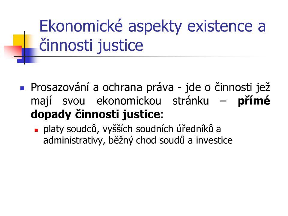 Ekonomické aspekty existence a činnosti justice Prosazování a ochrana práva - jde o činnosti jež mají svou ekonomickou stránku – přímé dopady činnosti justice: platy soudců, vyšších soudních úředníků a administrativy, běžný chod soudů a investice