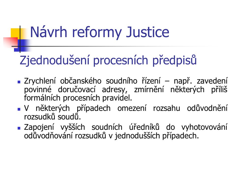 Návrh reformy Justice Zjednodušení procesních předpisů Zrychlení občanského soudního řízení – např.