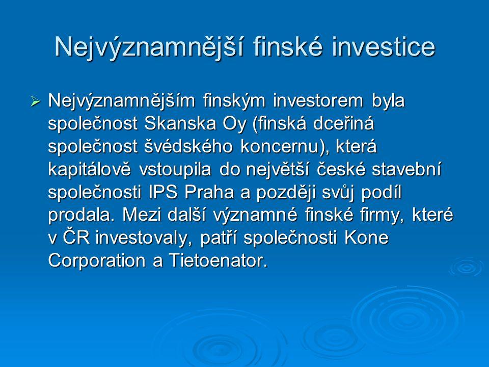Nejvýznamnější finské investice  Nejvýznamnějším finským investorem byla společnost Skanska Oy (finská dceřiná společnost švédského koncernu), která kapitálově vstoupila do největší české stavební společnosti IPS Praha a později svůj podíl prodala.