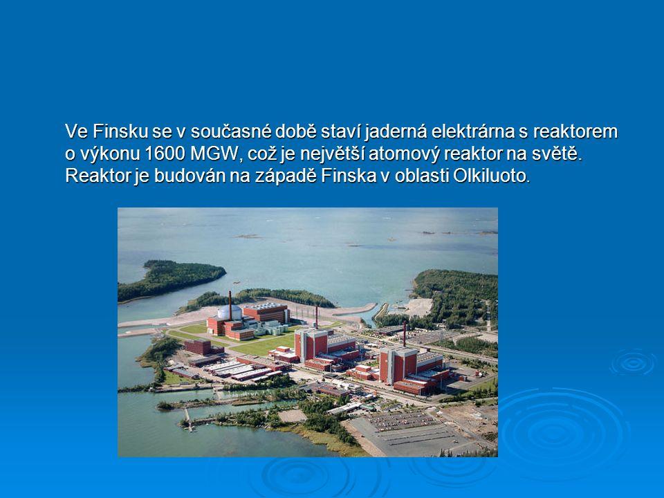 Ve Finsku se v současné době staví jaderná elektrárna s reaktorem o výkonu 1600 MGW, což je největší atomový reaktor na světě.
