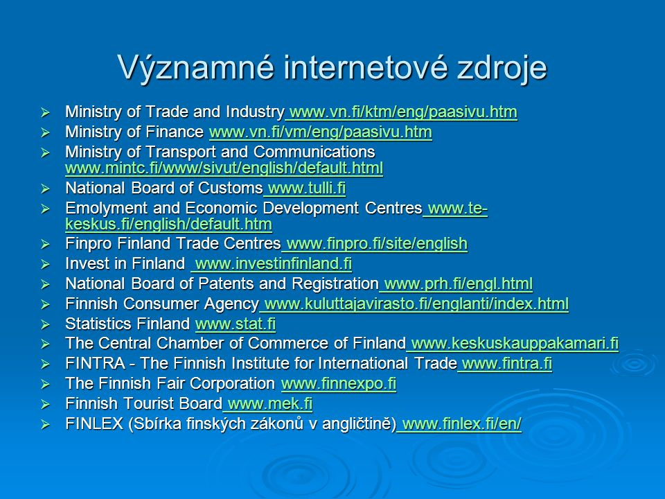 Významné internetové zdroje  Ministry of Trade and Industry www.vn.fi/ktm/eng/paasivu.htm www.vn.fi/ktm/eng/paasivu.htm www.vn.fi/ktm/eng/paasivu.htm  Ministry of Finance www.vn.fi/vm/eng/paasivu.htm www.vn.fi/vm/eng/paasivu.htm  Ministry of Transport and Communications www.mintc.fi/www/sivut/english/default.html www.mintc.fi/www/sivut/english/default.html  National Board of Customs www.tulli.fi www.tulli.fi www.tulli.fi  Emolyment and Economic Development Centres www.te- keskus.fi/english/default.htm www.te- keskus.fi/english/default.htm www.te- keskus.fi/english/default.htm  Finpro Finland Trade Centres www.finpro.fi/site/english www.finpro.fi/site/english www.finpro.fi/site/english  Invest in Finland www.investinfinland.fi www.investinfinland.fi www.investinfinland.fi  National Board of Patents and Registration www.prh.fi/engl.html www.prh.fi/engl.html www.prh.fi/engl.html  Finnish Consumer Agency www.kuluttajavirasto.fi/englanti/index.html www.kuluttajavirasto.fi/englanti/index.html www.kuluttajavirasto.fi/englanti/index.html  Statistics Finland www.stat.fi www.stat.fi  The Central Chamber of Commerce of Finland www.keskuskauppakamari.fi www.keskuskauppakamari.fi www.keskuskauppakamari.fi  FINTRA - The Finnish Institute for International Trade www.fintra.fi www.fintra.fi www.fintra.fi  The Finnish Fair Corporation www.finnexpo.fi www.finnexpo.fi  Finnish Tourist Board www.mek.fi www.mek.fi www.mek.fi  FINLEX (Sbírka finských zákonů v angličtině) www.finlex.fi/en/ www.finlex.fi/en/ www.finlex.fi/en/