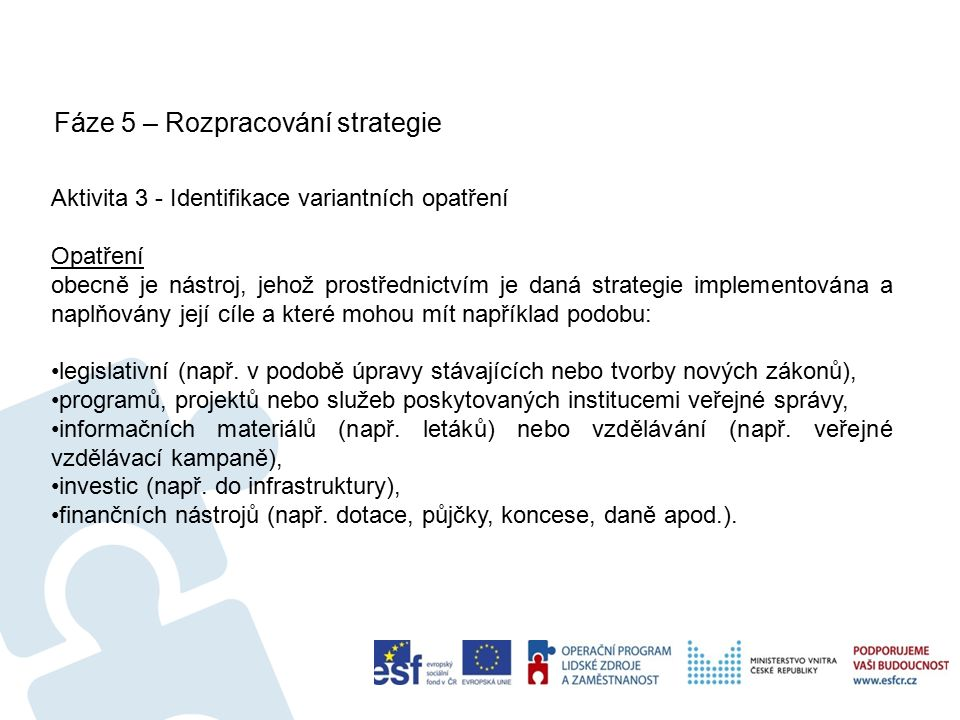 Fáze 5 – Rozpracování strategie 27 Aktivita 3 - Identifikace variantních opatření Opatření obecně je nástroj, jehož prostřednictvím je daná strategie implementována a naplňovány její cíle a které mohou mít například podobu: legislativní (např.