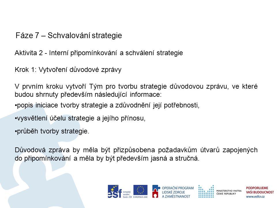 Fáze 7 – Schvalování strategie 57 Aktivita 2 - Interní připomínkování a schválení strategie Krok 1: Vytvoření důvodové zprávy V prvním kroku vytvoří Tým pro tvorbu strategie důvodovou zprávu, ve které budou shrnuty především následující informace: popis iniciace tvorby strategie a zdůvodnění její potřebnosti, vysvětlení účelu strategie a jejího přínosu, průběh tvorby strategie.