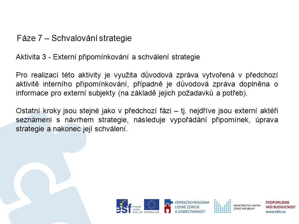 Fáze 7 – Schvalování strategie 61 Aktivita 3 - Externí připomínkování a schválení strategie Pro realizaci této aktivity je využita důvodová zpráva vytvořená v předchozí aktivitě interního připomínkování, případně je důvodová zpráva doplněna o informace pro externí subjekty (na základě jejich požadavků a potřeb).