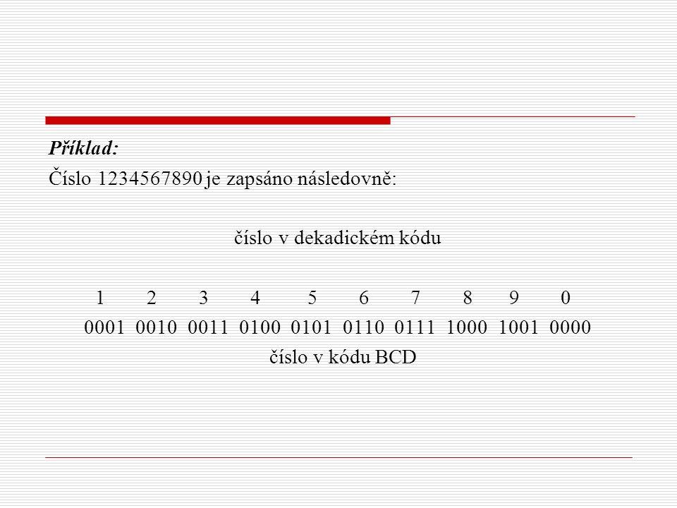 Příklad: Číslo 1234567890 je zapsáno následovně: číslo v dekadickém kódu 1 2 3 4 5 6 7 8 9 0 0001 0010 0011 0100 0101 0110 0111 1000 1001 0000 číslo v kódu BCD