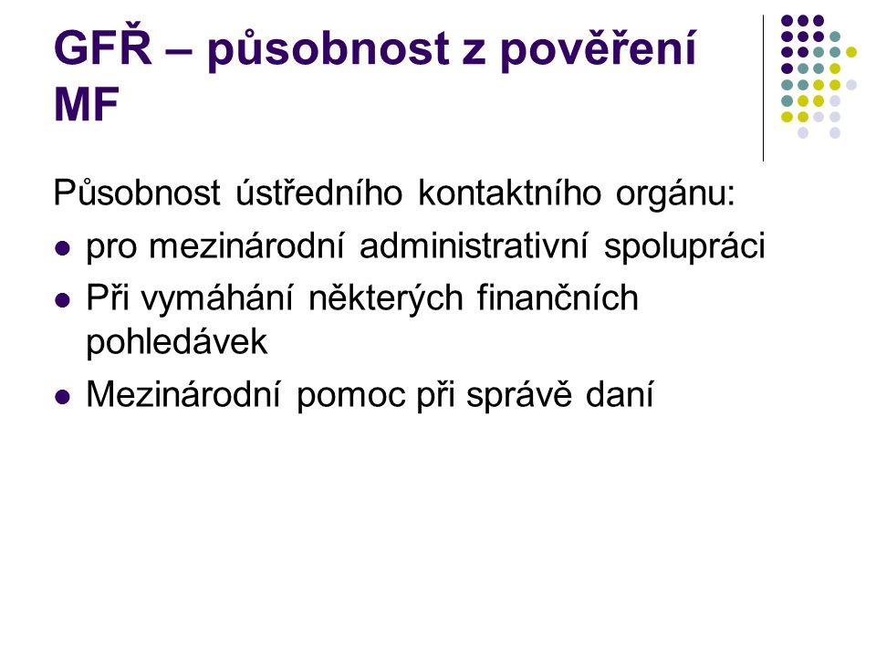 GFŘ – působnost z pověření MF Působnost ústředního kontaktního orgánu: pro mezinárodní administrativní spolupráci Při vymáhání některých finančních pohledávek Mezinárodní pomoc při správě daní