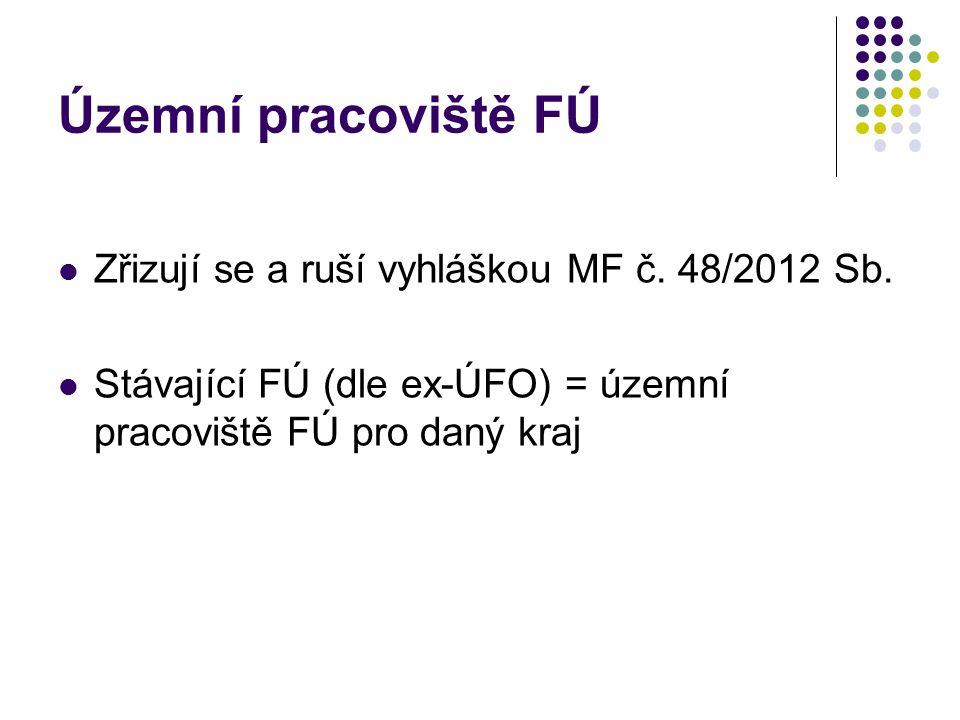 Územní pracoviště FÚ Zřizují se a ruší vyhláškou MF č. 48/2012 Sb. Stávající FÚ (dle ex-ÚFO) = územní pracoviště FÚ pro daný kraj