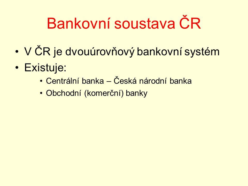 Bankovní soustava ČR V ČR je dvouúrovňový bankovní systém Existuje: Centrální banka – Česká národní banka Obchodní (komerční) banky